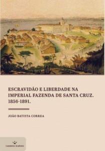 Escravidão e Liberdade na Imperial Fazenda de Santa Cruz (1856-1891) Autor: João Batista Correa
