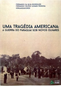 Uma Tragédia Americana: A Guerra do Paraguai sob novos olhares Autores: Fernando da Silva Rodrigues Fernando Velôzo Gomes Pedrosa (organizadores)