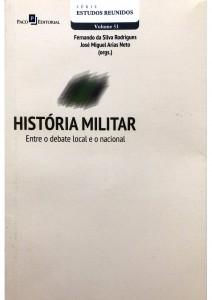 História Militar Entre o debate local e o nacional Autores: Fernando da Silva Rodrigues José Miguel Arias Neto (orgs.)