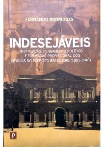 Indesejáveis Instituição, Pensamento Político e formação profissional dos oficiais do Exército Brasileiro (1905-1946) Autor: Fernando Rodrigues