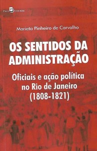 Os Sentidos da Administração Oficiais e ação política no Rio de Janeiro (1808 - 1821) Autora: Marieta Pinheiro de Carvalho